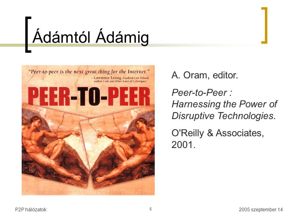 2005 szeptember 14P2P hálózatok 6 Ádámtól Ádámig A. Oram, editor. Peer-to-Peer : Harnessing the Power of Disruptive Technologies. O'Reilly & Associate
