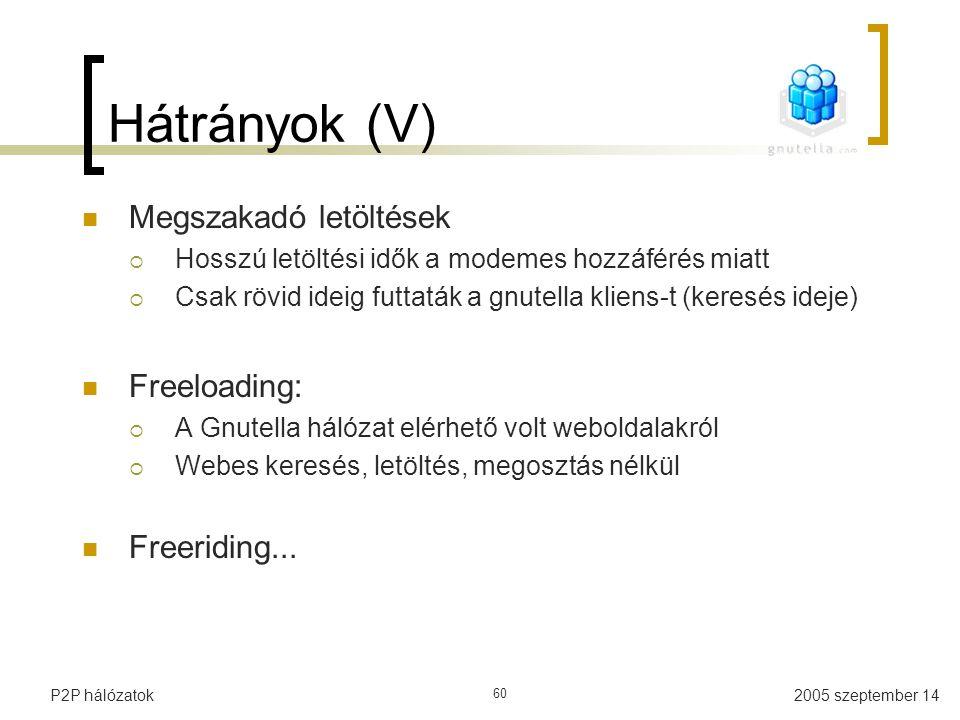 2005 szeptember 14P2P hálózatok 60 Hátrányok (V) Megszakadó letöltések  Hosszú letöltési idők a modemes hozzáférés miatt  Csak rövid ideig futtaták a gnutella kliens-t (keresés ideje) Freeloading:  A Gnutella hálózat elérhető volt weboldalakról  Webes keresés, letöltés, megosztás nélkül Freeriding...