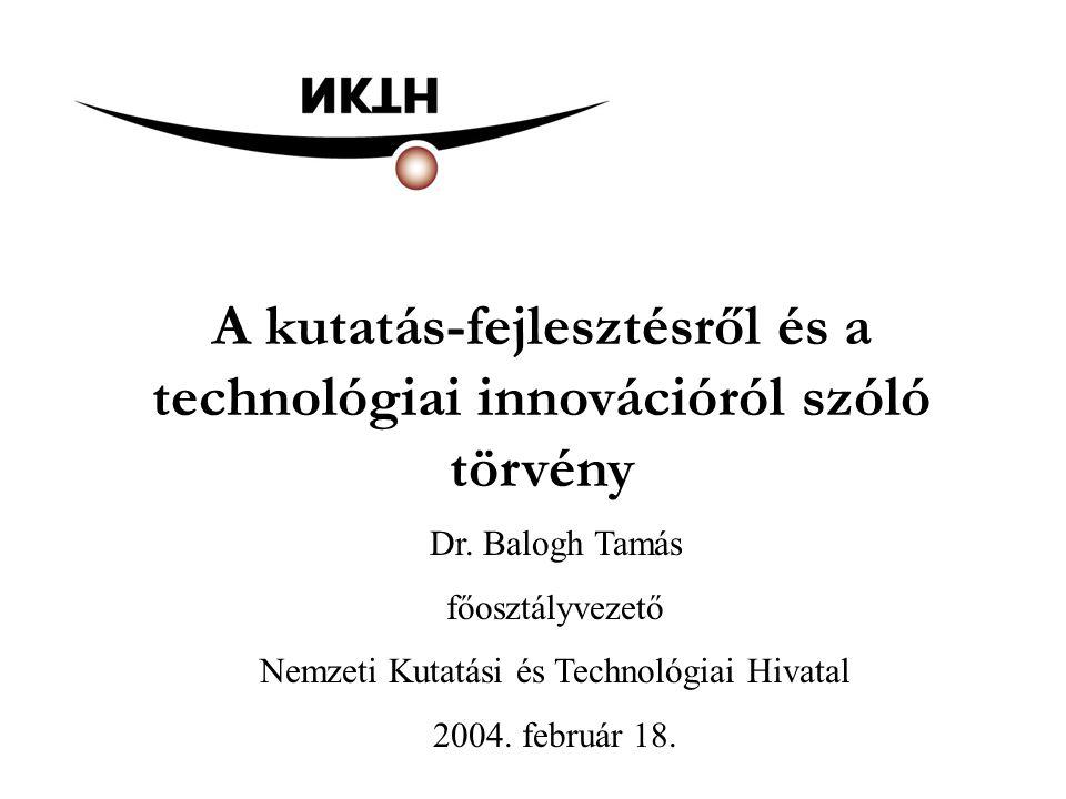 A kutatás-fejlesztésről és a technológiai innovációról szóló törvény Dr. Balogh Tamás főosztályvezető Nemzeti Kutatási és Technológiai Hivatal 2004. f