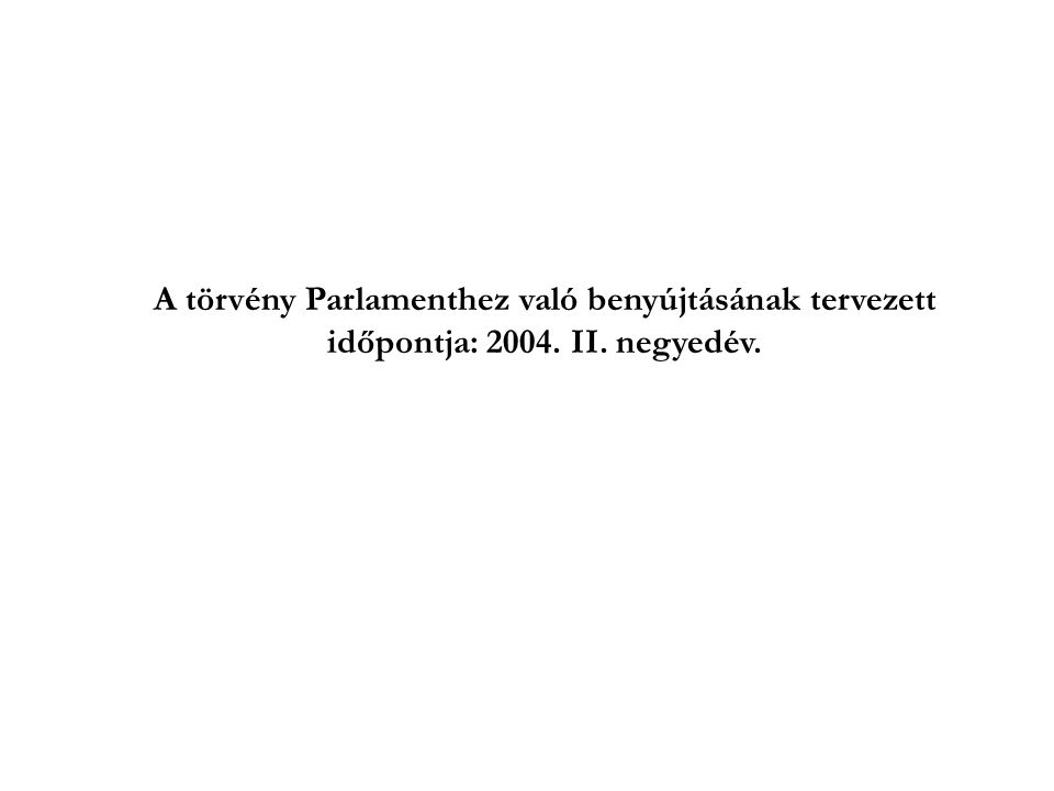 A törvény Parlamenthez való benyújtásának tervezett időpontja: 2004. II. negyedév.