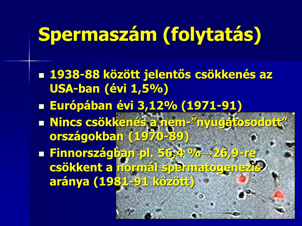 Spermaszám (folytatás) 1938-88 között jelentős csökkenés az USA-ban (évi 1,5%) 1938-88 között jelentős csökkenés az USA-ban (évi 1,5%) Európában évi 3,12% (1971-91) Európában évi 3,12% (1971-91) Nincs csökkenés a nem- nyugatosodott országokban (1970-89) Nincs csökkenés a nem- nyugatosodott országokban (1970-89) Finnországban pl.