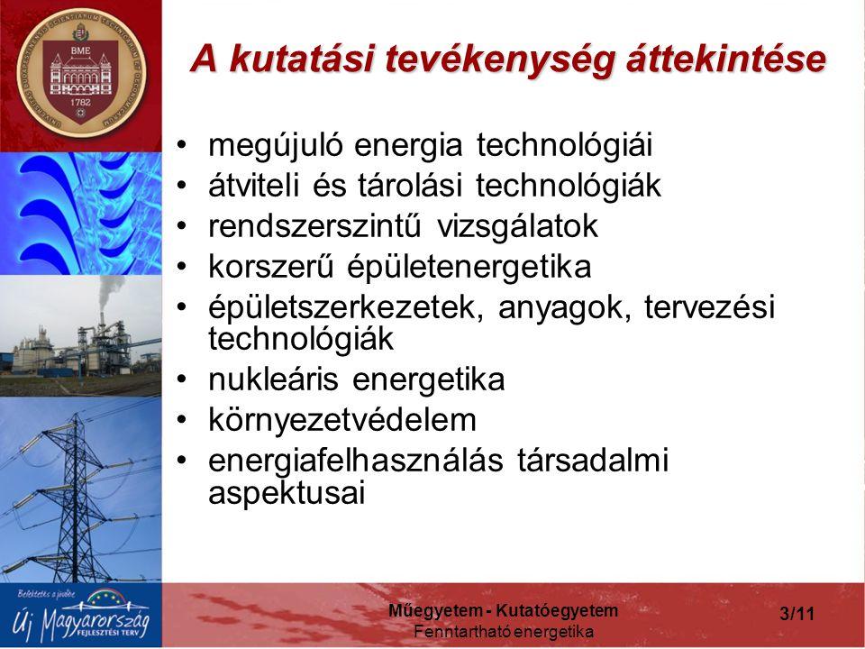 Műegyetem - Kutatóegyetem Fenntartható energetika 3/11 A kutatási tevékenység áttekintése megújuló energia technológiái átviteli és tárolási technológiák rendszerszintű vizsgálatok korszerű épületenergetika épületszerkezetek, anyagok, tervezési technológiák nukleáris energetika környezetvédelem energiafelhasználás társadalmi aspektusai