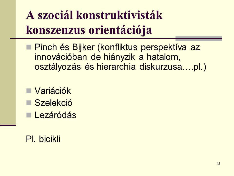 12 A szociál konstruktivisták konszenzus orientációja Pinch és Bijker (konfliktus perspektíva az innovációban de hiányzik a hatalom, osztályozás és hi