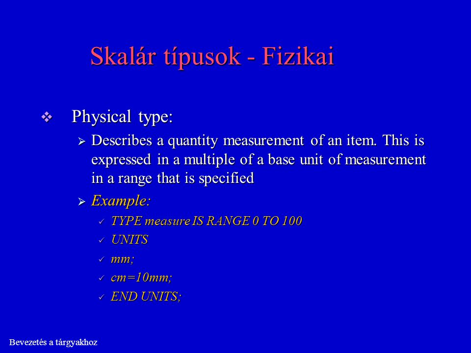 Bevezetés a tárgyakhoz Skalár típusok - Fizikai  Physical type:  Describes a quantity measurement of an item. This is expressed in a multiple of a b