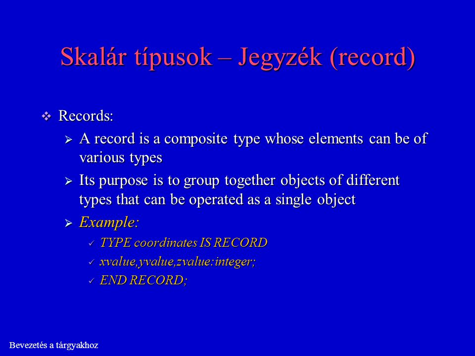 Bevezetés a tárgyakhoz Skalár típusok – Jegyzék (record)  Records:  A record is a composite type whose elements can be of various types  Its purpose is to group together objects of different types that can be operated as a single object  Example: TYPE coordinates IS RECORD TYPE coordinates IS RECORD xvalue,yvalue,zvalue:integer; xvalue,yvalue,zvalue:integer; END RECORD; END RECORD;