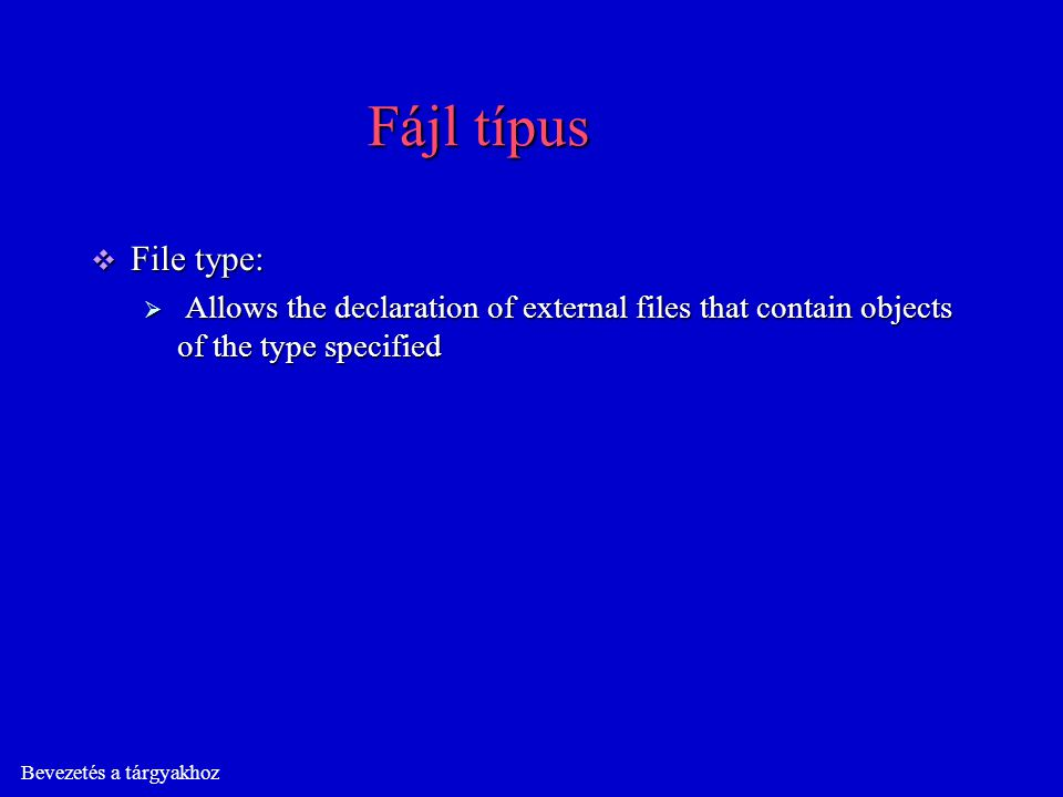 Bevezetés a tárgyakhoz Fájl típus  File type:  Allows the declaration of external files that contain objects of the type specified
