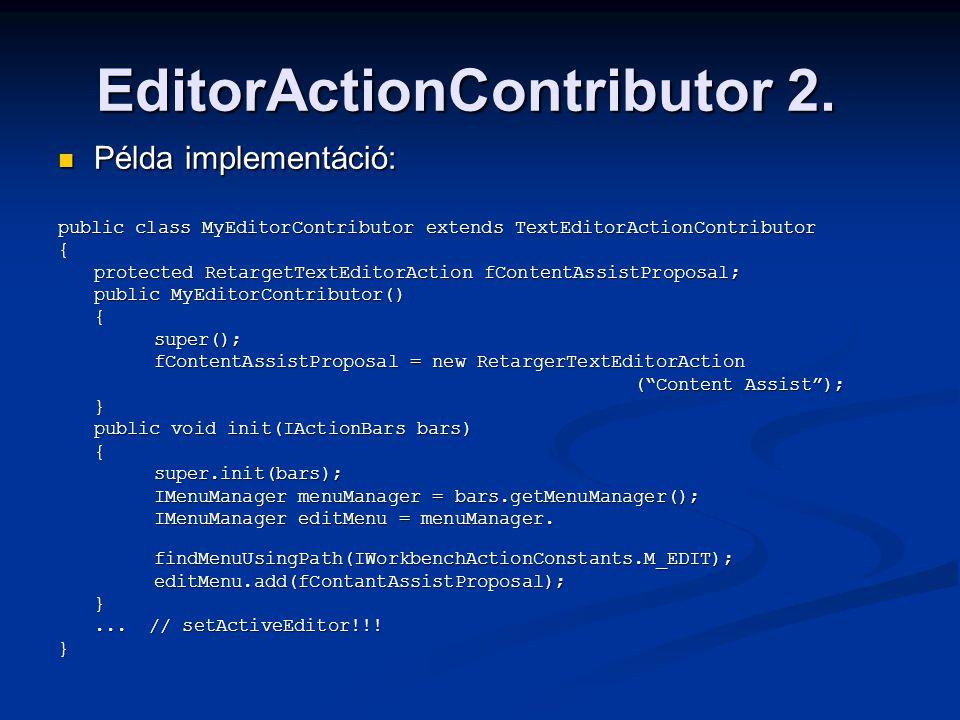 EditorActionContributor 2. Példa implementáció: Példa implementáció: public class MyEditorContributor extends TextEditorActionContributor { protected