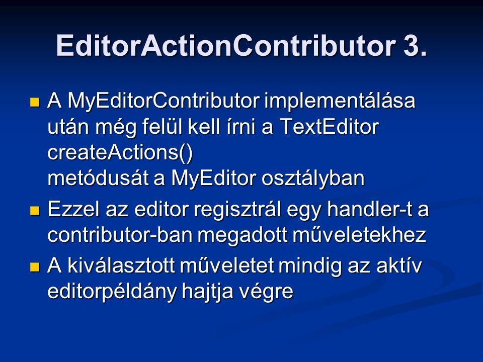 EditorActionContributor 3. A MyEditorContributor implementálása után még felül kell írni a TextEditor createActions() metódusát a MyEditor osztályban