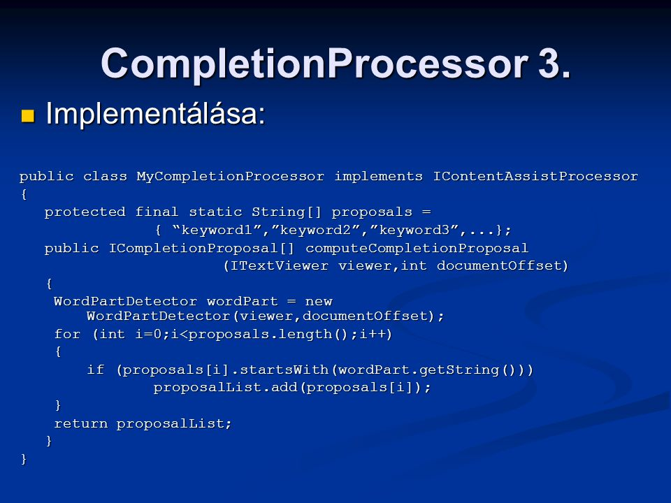 CompletionProcessor 3. Implementálása: Implementálása: public class MyCompletionProcessor implements IContentAssistProcessor { protected final static