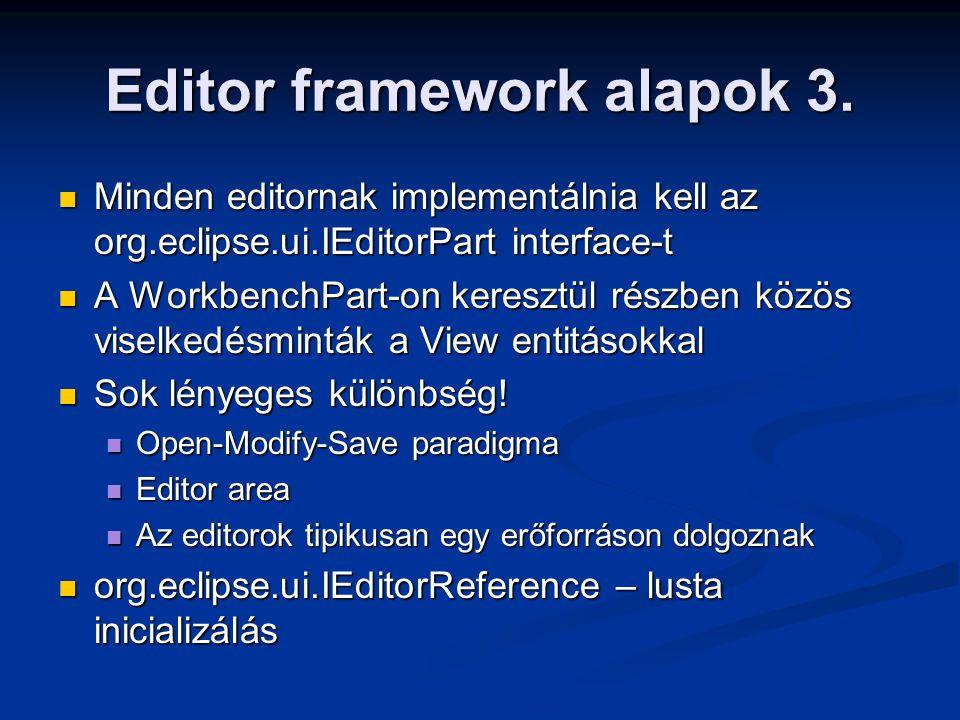Editor framework alapok 3. Minden editornak implementálnia kell az org.eclipse.ui.IEditorPart interface-t Minden editornak implementálnia kell az org.