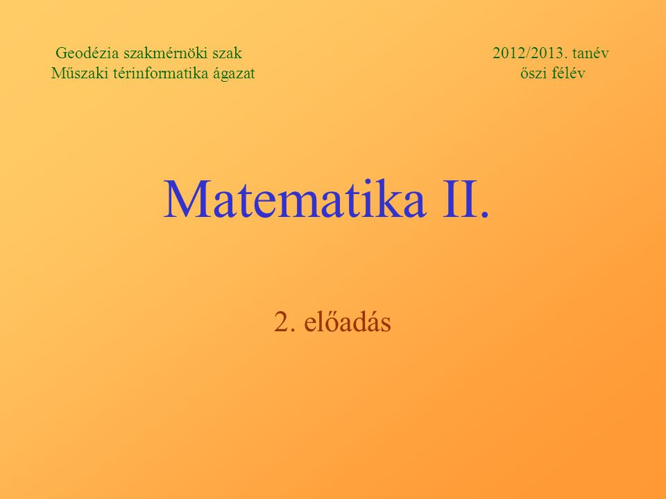 Matematika II. 2. előadás Geodézia szakmérnöki szak 2012/2013.