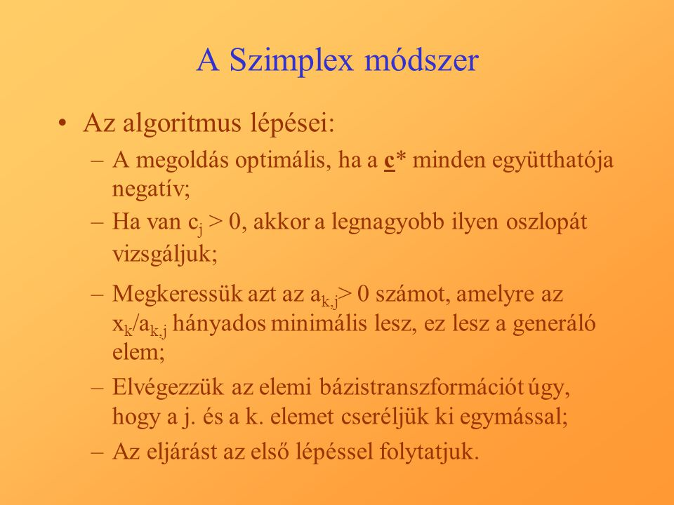 A Szimplex módszer Az algoritmus lépései: –A megoldás optimális, ha a c* minden együtthatója negatív; –Ha van c j > 0, akkor a legnagyobb ilyen oszlopát vizsgáljuk; –Megkeressük azt az a k,j > 0 számot, amelyre az x k /a k,j hányados minimális lesz, ez lesz a generáló elem; –Elvégezzük az elemi bázistranszformációt úgy, hogy a j.