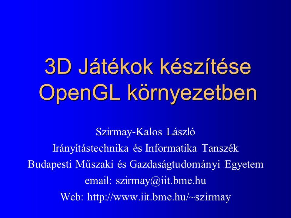 3D Játékok készítése OpenGL környezetben Szirmay-Kalos László Irányítástechnika és Informatika Tanszék Budapesti Műszaki és Gazdaságtudományi Egyetem