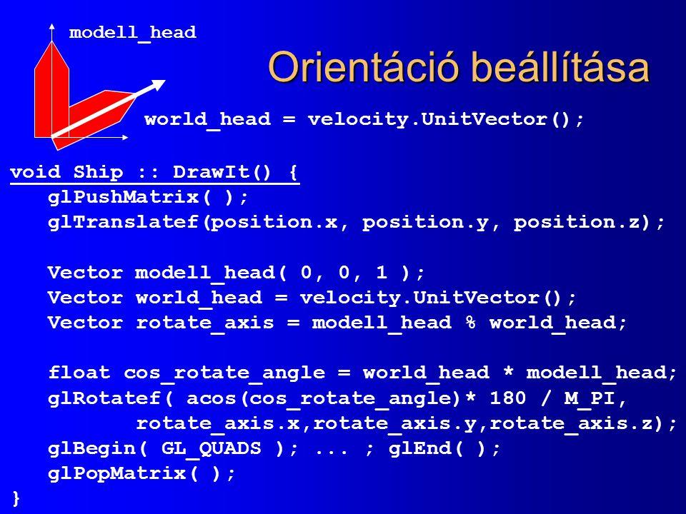 Orientáció beállítása void Ship :: DrawIt() { glPushMatrix( ); glTranslatef(position.x, position.y, position.z); Vector modell_head( 0, 0, 1 ); Vector
