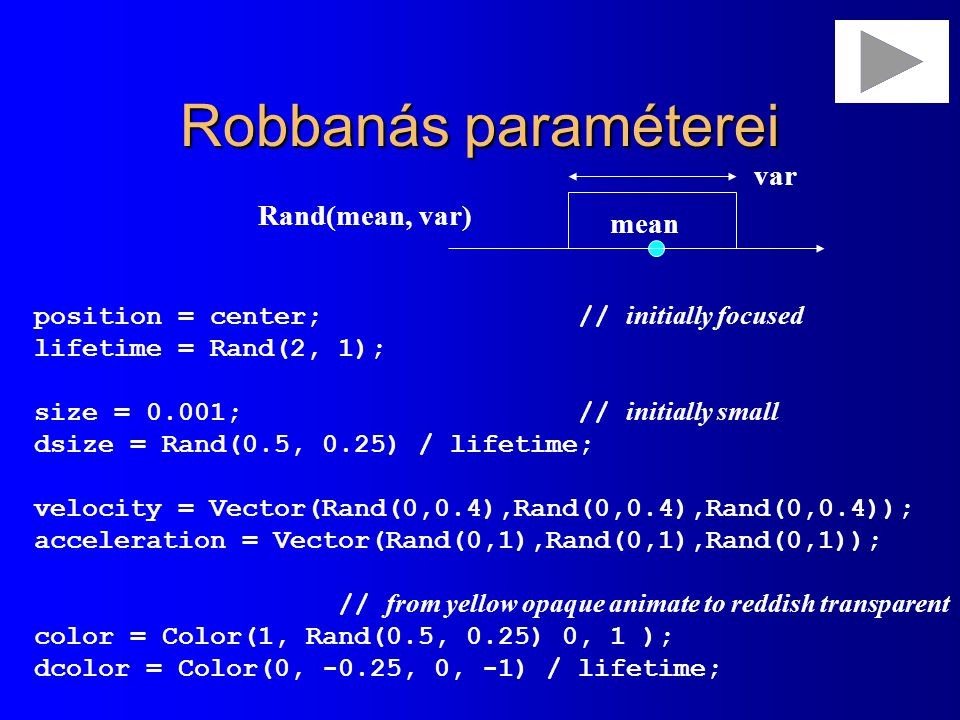 Robbanás paraméterei position = center; // initially focused lifetime = Rand(2, 1); size = 0.001; // initially small dsize = Rand(0.5, 0.25) / lifetim