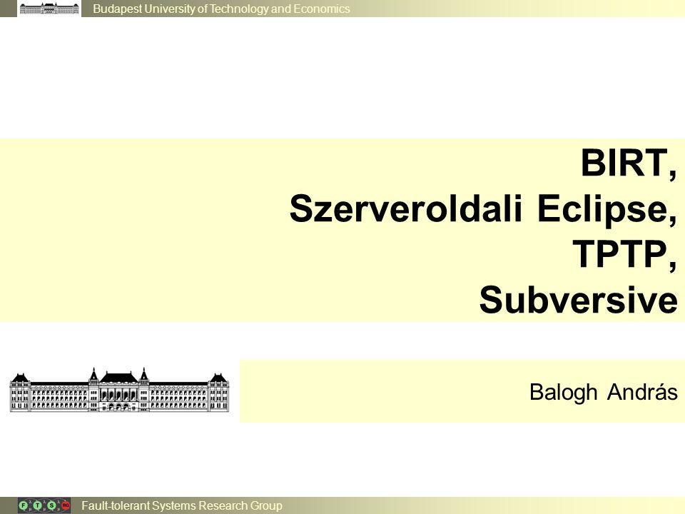 Budapest University of Technology and Economics Fault-tolerant Systems Research Group BIRT, Szerveroldali Eclipse, TPTP, Subversive Balogh András