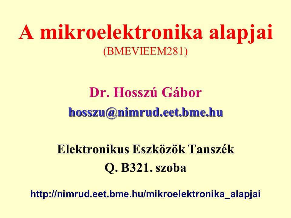 A mikroelektronika alapjai (BMEVIEEM281) Dr. Hosszú Gábor hosszu@nimrud.eet.bme.hu Elektronikus Eszközök Tanszék Q. B321. szoba http://nimrud.eet.bme.