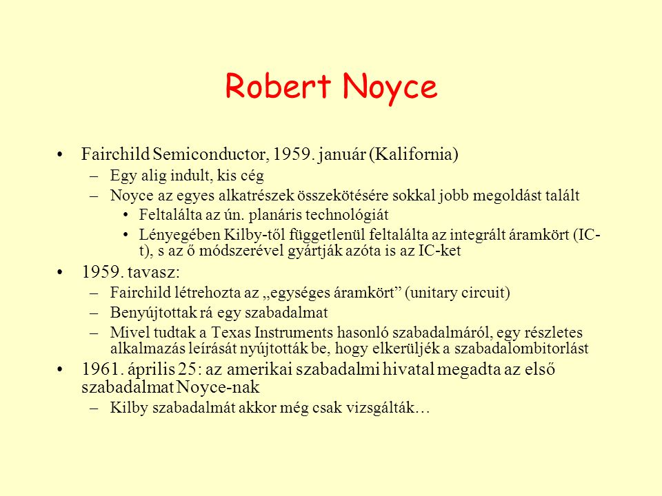 Robert Noyce Fairchild Semiconductor, 1959. január (Kalifornia) –Egy alig indult, kis cég –Noyce az egyes alkatrészek összekötésére sokkal jobb megold