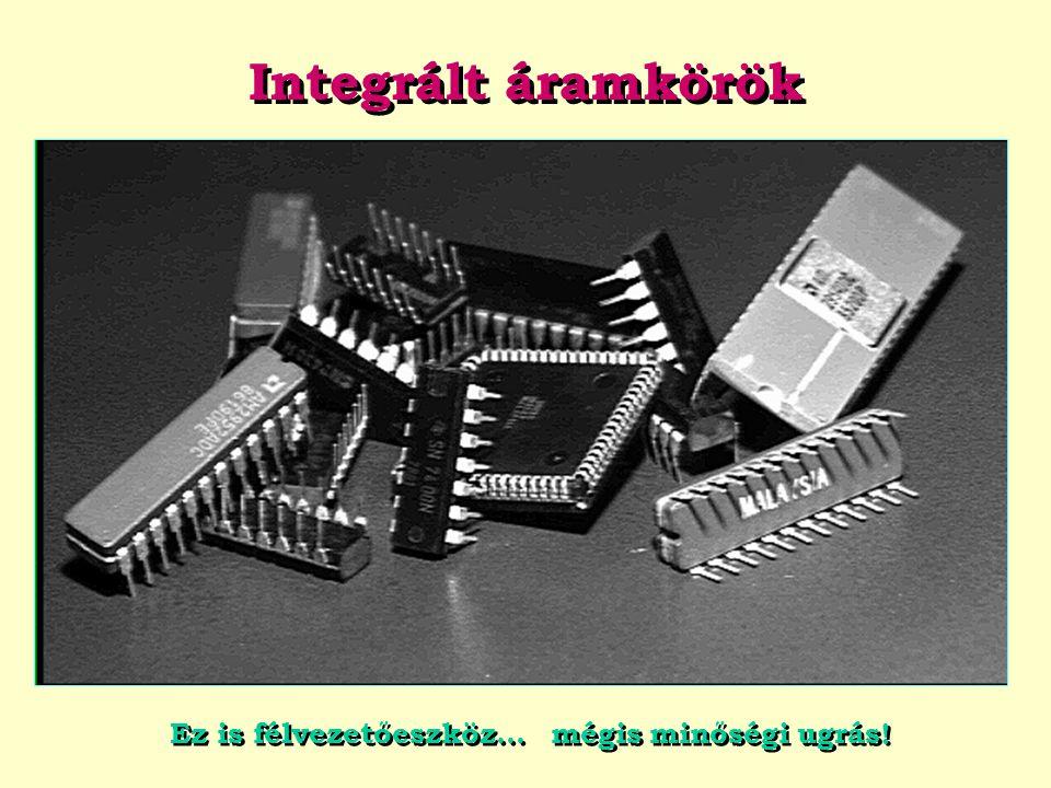 Integrált áramkörök Ez is félvezetőeszköz… mégis minőségi ugrás!
