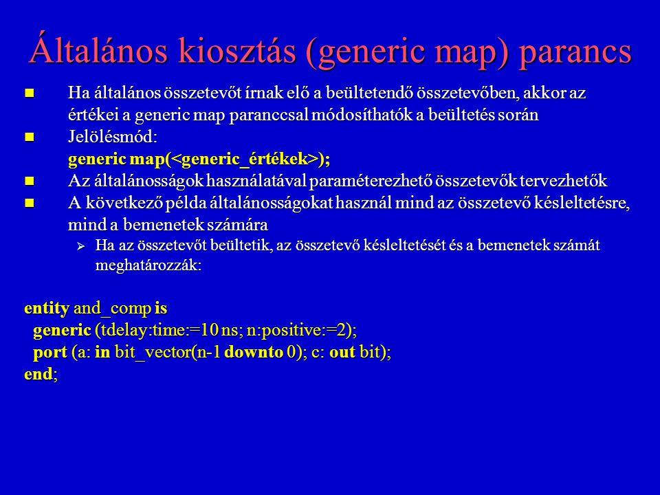 Általános kiosztás (generic map) parancs Ha általános összetevőt írnak elő a beültetendő összetevőben, akkor az értékei a generic map paranccsal módosíthatók a beültetés során Ha általános összetevőt írnak elő a beültetendő összetevőben, akkor az értékei a generic map paranccsal módosíthatók a beültetés során Jelölésmód: Jelölésmód: generic map( ); Az általánosságok használatával paraméterezhető összetevők tervezhetők Az általánosságok használatával paraméterezhető összetevők tervezhetők A következő példa általánosságokat használ mind az összetevő késleltetésre, mind a bemenetek számára A következő példa általánosságokat használ mind az összetevő késleltetésre, mind a bemenetek számára  Ha az összetevőt beültetik, az összetevő késleltetését és a bemenetek számát meghatározzák: entity and_comp is generic (tdelay:time:=10 ns; n:positive:=2); generic (tdelay:time:=10 ns; n:positive:=2); port (a: in bit_vector(n-1 downto 0); c: out bit); port (a: in bit_vector(n-1 downto 0); c: out bit); end;