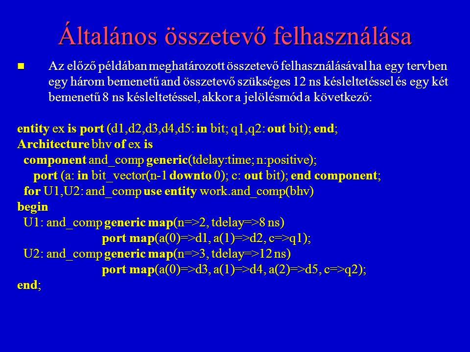 Általános összetevő felhasználása Az előző példában meghatározott összetevő felhasználásával ha egy tervben egy három bemenetű and összetevő szükséges 12 ns késleltetéssel és egy két bemenetű 8 ns késleltetéssel, akkor a jelölésmód a következő: Az előző példában meghatározott összetevő felhasználásával ha egy tervben egy három bemenetű and összetevő szükséges 12 ns késleltetéssel és egy két bemenetű 8 ns késleltetéssel, akkor a jelölésmód a következő: entity ex is port (d1,d2,d3,d4,d5: in bit; q1,q2: out bit); end; Architecture bhv of ex is component and_comp generic(tdelay:time; n:positive); component and_comp generic(tdelay:time; n:positive); port (a: in bit_vector(n-1 downto 0); c: out bit); end component; port (a: in bit_vector(n-1 downto 0); c: out bit); end component; for U1,U2: and_comp use entity work.and_comp(bhv) for U1,U2: and_comp use entity work.and_comp(bhv)begin U1: and_comp generic map(n=>2, tdelay=>8 ns) U1: and_comp generic map(n=>2, tdelay=>8 ns) port map(a(0)=>d1, a(1)=>d2, c=>q1); port map(a(0)=>d1, a(1)=>d2, c=>q1); U2: and_comp generic map(n=>3, tdelay=>12 ns) U2: and_comp generic map(n=>3, tdelay=>12 ns) port map(a(0)=>d3, a(1)=>d4, a(2)=>d5, c=>q2); port map(a(0)=>d3, a(1)=>d4, a(2)=>d5, c=>q2); end;