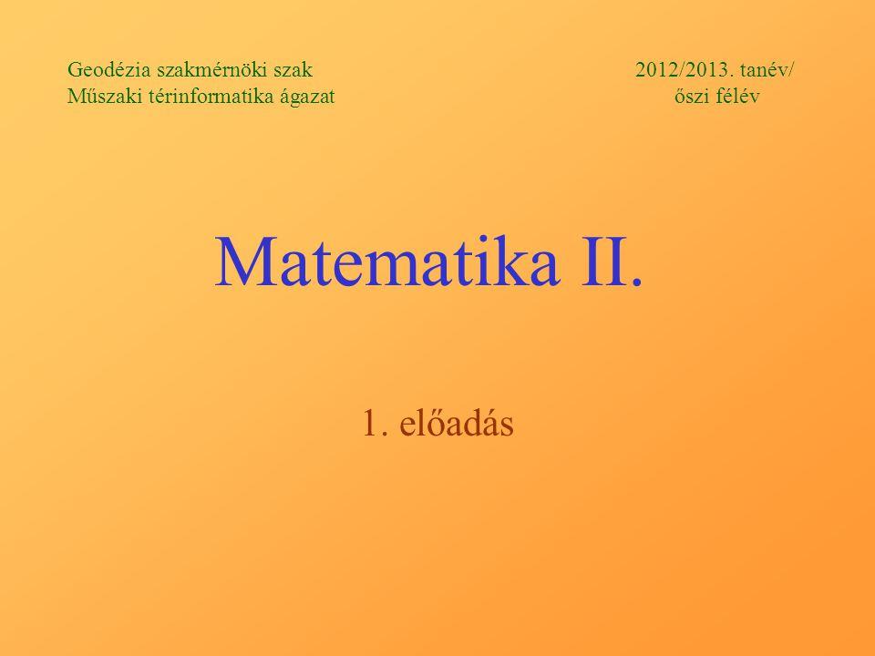 Matematika II. 1. előadás Geodézia szakmérnöki szak 2012/2013. tanév/ Műszaki térinformatika ágazat őszi félév