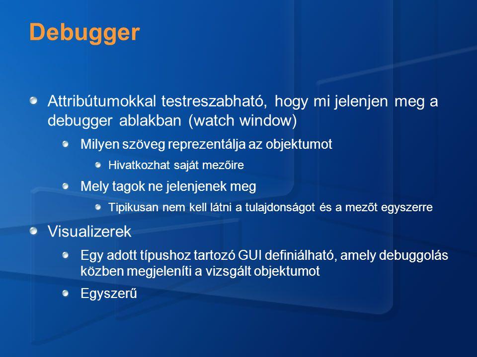 Debugger Attribútumokkal testreszabható, hogy mi jelenjen meg a debugger ablakban (watch window) Milyen szöveg reprezentálja az objektumot Hivatkozhat saját mezőire Mely tagok ne jelenjenek meg Tipikusan nem kell látni a tulajdonságot és a mezőt egyszerre Visualizerek Egy adott típushoz tartozó GUI definiálható, amely debuggolás közben megjeleníti a vizsgált objektumot Egyszerű