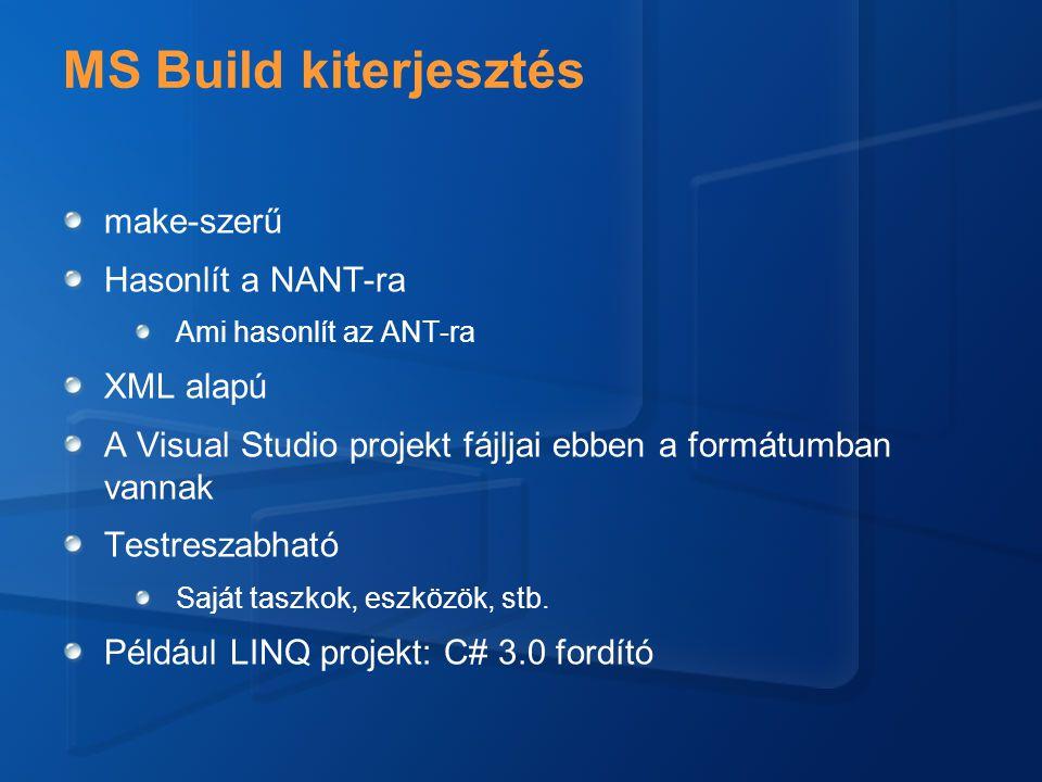 MS Build kiterjesztés make-szerű Hasonlít a NANT-ra Ami hasonlít az ANT-ra XML alapú A Visual Studio projekt fájljai ebben a formátumban vannak Testreszabható Saját taszkok, eszközök, stb.