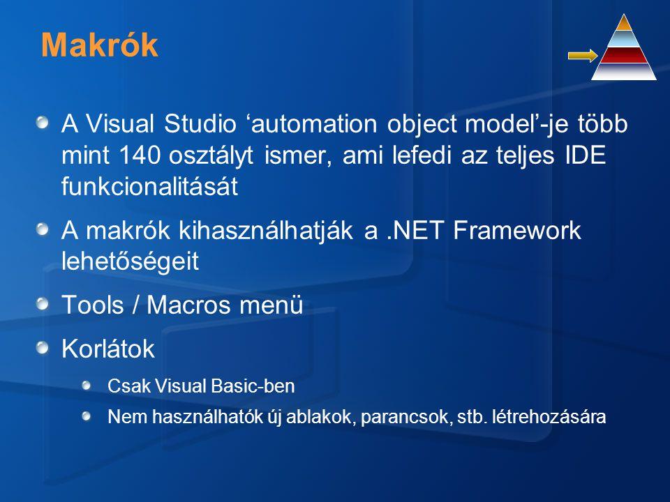 Makrók A Visual Studio 'automation object model'-je több mint 140 osztályt ismer, ami lefedi az teljes IDE funkcionalitását A makrók kihasználhatják a.NET Framework lehetőségeit Tools / Macros menü Korlátok Csak Visual Basic-ben Nem használhatók új ablakok, parancsok, stb.