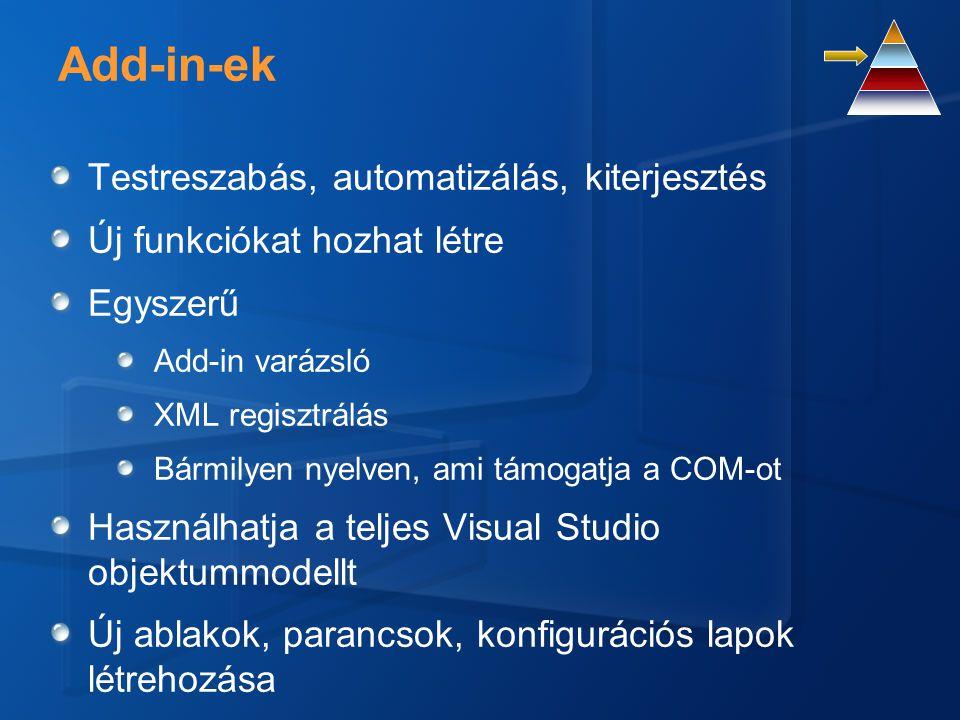 Add-in-ek Testreszabás, automatizálás, kiterjesztés Új funkciókat hozhat létre Egyszerű Add-in varázsló XML regisztrálás Bármilyen nyelven, ami támogatja a COM-ot Használhatja a teljes Visual Studio objektummodellt Új ablakok, parancsok, konfigurációs lapok létrehozása