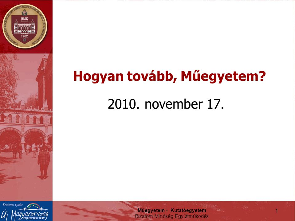 Műegyetem - Kutatóegyetem Bizalom-Minőség-Együttműködés 1 Hogyan tovább, Műegyetem? 2010. november 17.