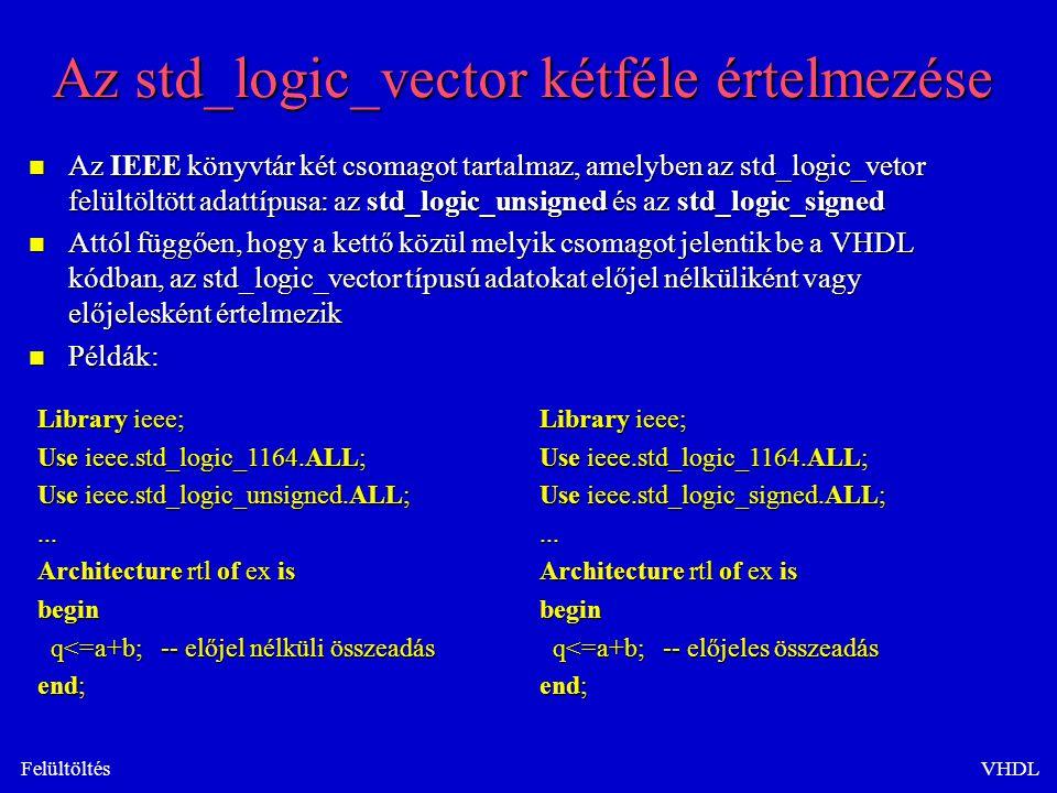 FelültöltésVHDL Az std_logic_vector kétféle értelmezése n Az IEEE könyvtár két csomagot tartalmaz, amelyben az std_logic_vetor felültöltött adattípusa: az std_logic_unsigned és az std_logic_signed n Attól függően, hogy a kettő közül melyik csomagot jelentik be a VHDL kódban, az std_logic_vector típusú adatokat előjel nélküliként vagy előjelesként értelmezik n Példák: Library ieee; Use ieee.std_logic_1164.ALL; Use ieee.std_logic_unsigned.ALL;...