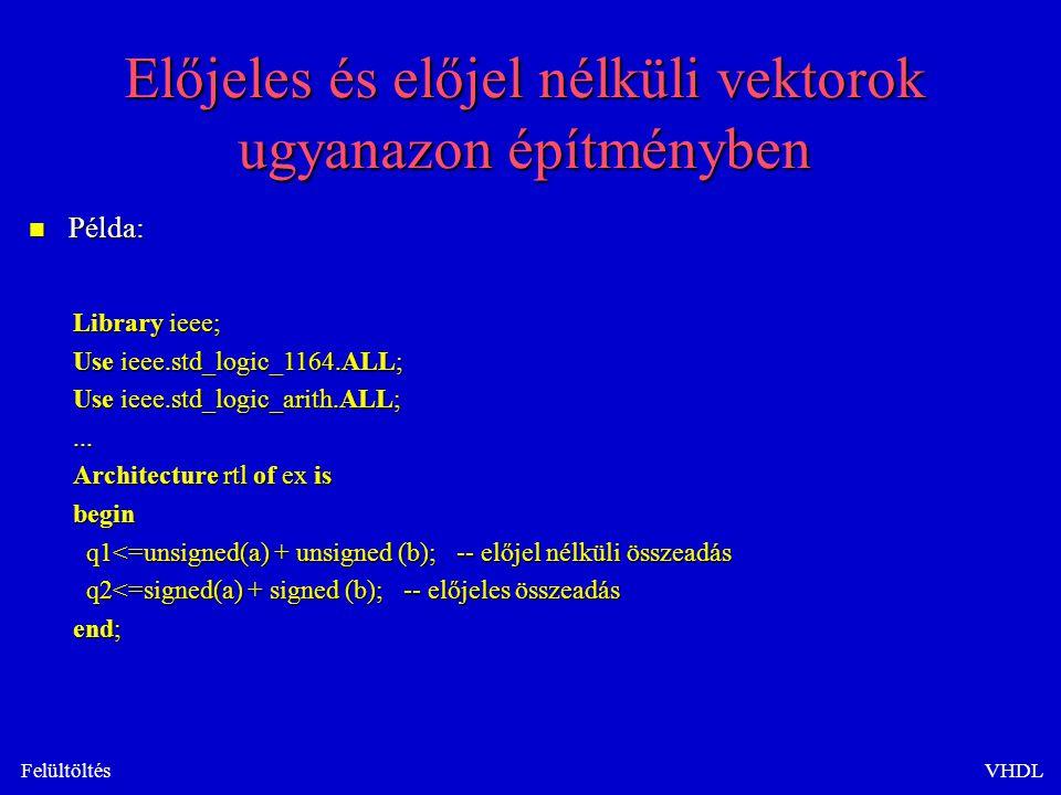 FelültöltésVHDL Előjeles és előjel nélküli vektorok ugyanazon építményben n Példa: Library ieee; Use ieee.std_logic_1164.ALL; Use ieee.std_logic_arith.ALL;...
