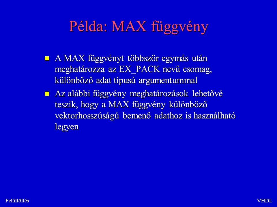 FelültöltésVHDL Példa: MAX függvény n A MAX függvényt többször egymás után meghatározza az EX_PACK nevű csomag, különböző adat típusú argumentummal n Az alábbi függvény meghatározások lehetővé teszik, hogy a MAX függvény különböző vektorhosszúságú bemenő adathoz is használható legyen
