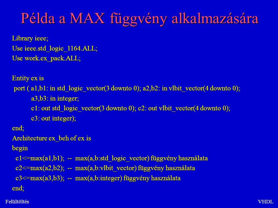 FelültöltésVHDL Példa a MAX függvény alkalmazására Library ieee; Use ieee.std_logic_1164.ALL; Use work.ex_pack.ALL; Entity ex is port ( a1,b1: in std_logic_vector(3 downto 0); a2,b2: in vlbit_vector(4 downto 0); port ( a1,b1: in std_logic_vector(3 downto 0); a2,b2: in vlbit_vector(4 downto 0); a3,b3: in integer; a3,b3: in integer; c1: out std_logic_vector(3 downto 0); c2: out vlbit_vector(4 downto 0); c1: out std_logic_vector(3 downto 0); c2: out vlbit_vector(4 downto 0); c3: out integer); c3: out integer);end; Architecture ex_beh of ex is begin c1<=max(a1,b1); -- max(a,b:std_logic_vector) függvény használata c1<=max(a1,b1); -- max(a,b:std_logic_vector) függvény használata c2<=max(a2,b2); -- max(a,b:vlbit_vector) függvény használata c2<=max(a2,b2); -- max(a,b:vlbit_vector) függvény használata c3<=max(a3,b3); -- max(a,b:integer) függvény használata c3<=max(a3,b3); -- max(a,b:integer) függvény használataend;