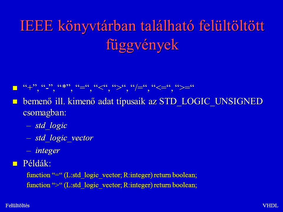 FelültöltésVHDL IEEE könyvtárban található felültöltött függvények n + , - , * , = , , /= , = n bemenő ill.