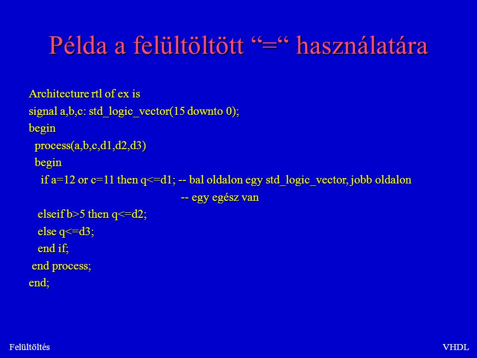 FelültöltésVHDL Példa a felültöltött = használatára Architecture rtl of ex is signal a,b,c: std_logic_vector(15 downto 0); begin process(a,b,c,d1,d2,d3) process(a,b,c,d1,d2,d3) begin begin if a=12 or c=11 then q<=d1; -- bal oldalon egy std_logic_vector, jobb oldalon if a=12 or c=11 then q<=d1; -- bal oldalon egy std_logic_vector, jobb oldalon -- egy egész van -- egy egész van elseif b>5 then q 5 then q<=d2; else q<=d3; else q<=d3; end if; end if; end process; end process;end;