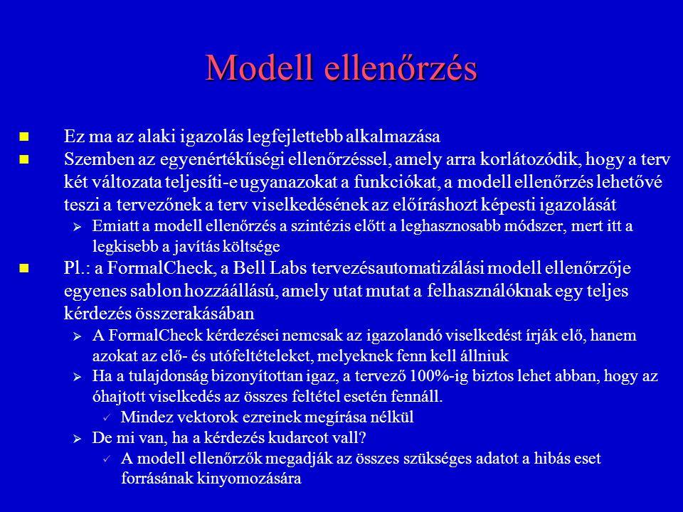 Modell ellenőrzés Ez ma az alaki igazolás legfejlettebb alkalmazása Szemben az egyenértékűségi ellenőrzéssel, amely arra korlátozódik, hogy a terv két változata teljesíti-e ugyanazokat a funkciókat, a modell ellenőrzés lehetővé teszi a tervezőnek a terv viselkedésének az előíráshozt képesti igazolását   Emiatt a modell ellenőrzés a szintézis előtt a leghasznosabb módszer, mert itt a legkisebb a javítás költsége Pl.: a FormalCheck, a Bell Labs tervezésautomatizálási modell ellenőrzője egyenes sablon hozzáállású, amely utat mutat a felhasználóknak egy teljes kérdezés összerakásában   A FormalCheck kérdezései nemcsak az igazolandó viselkedést írják elő, hanem azokat az elő- és utófeltételeket, melyeknek fenn kell állniuk   Ha a tulajdonság bizonyítottan igaz, a tervező 100%-ig biztos lehet abban, hogy az óhajtott viselkedés az összes feltétel esetén fennáll.
