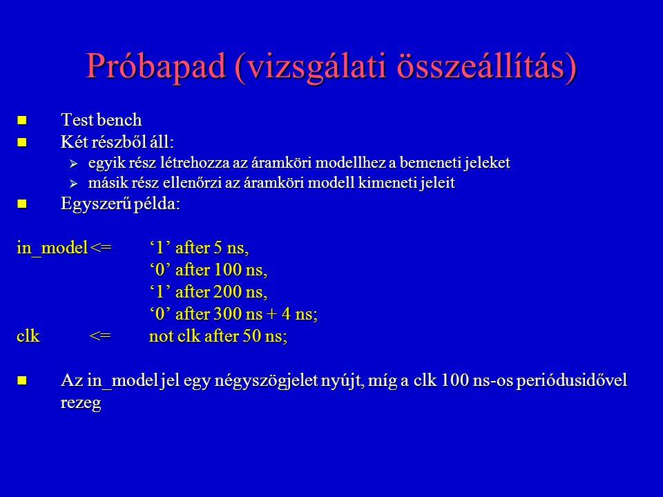 Próbapad (vizsgálati összeállítás) Test bench Test bench Két részből áll: Két részből áll:  egyik rész létrehozza az áramköri modellhez a bemeneti jeleket  másik rész ellenőrzi az áramköri modell kimeneti jeleit Egyszerű példa: Egyszerű példa: in_model <='1' after 5 ns, '0' after 100 ns, '1' after 200 ns, '0' after 300 ns + 4 ns; clk <= not clk after 50 ns; Az in_model jel egy négyszögjelet nyújt, míg a clk 100 ns-os periódusidővel rezeg Az in_model jel egy négyszögjelet nyújt, míg a clk 100 ns-os periódusidővel rezeg