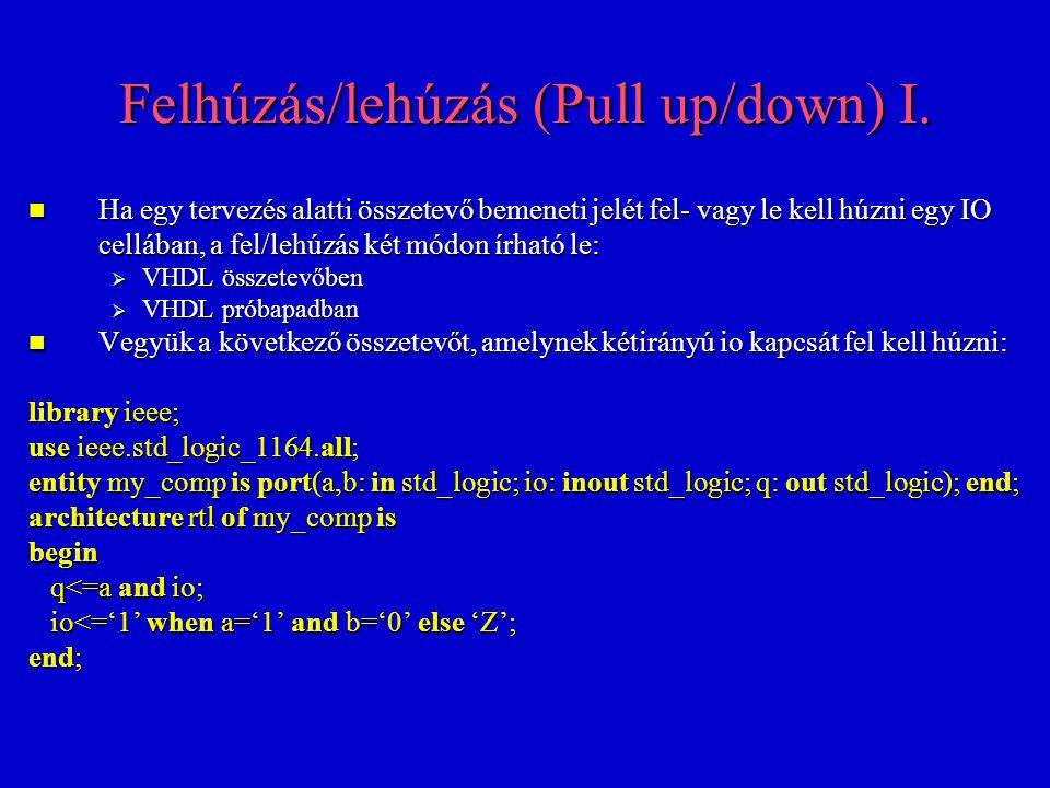 Felhúzás/lehúzás (Pull up/down) I. Ha egy tervezés alatti összetevő bemeneti jelét fel- vagy le kell húzni egy IO cellában, a fel/lehúzás két módon ír