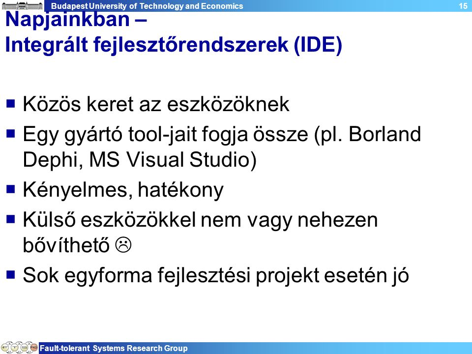 Budapest University of Technology and Economics Fault-tolerant Systems Research Group 15 Napjainkban – Integrált fejlesztőrendszerek (IDE)  Közös keret az eszközöknek  Egy gyártó tool-jait fogja össze (pl.