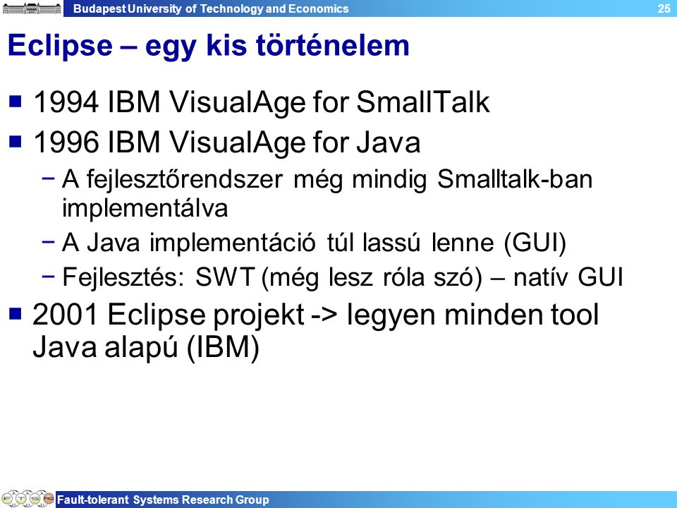 Budapest University of Technology and Economics Fault-tolerant Systems Research Group 25 Eclipse – egy kis történelem  1994 IBM VisualAge for SmallTa