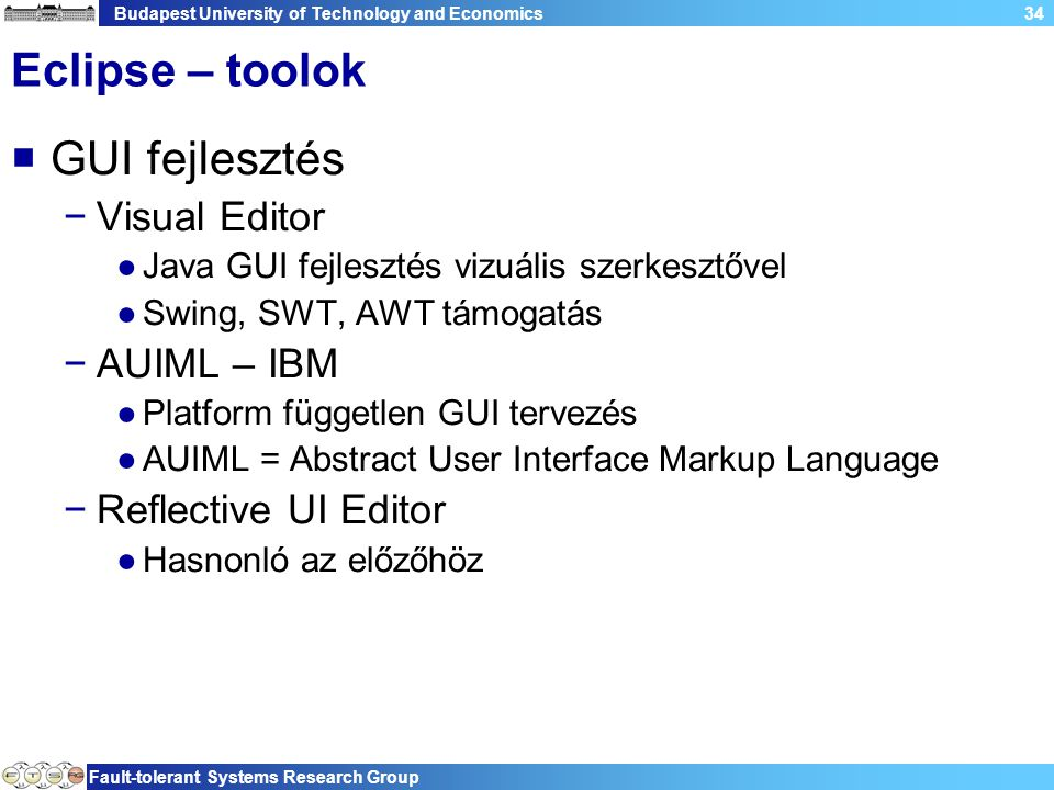 Budapest University of Technology and Economics Fault-tolerant Systems Research Group 34 Eclipse – toolok  GUI fejlesztés −Visual Editor ●Java GUI fe