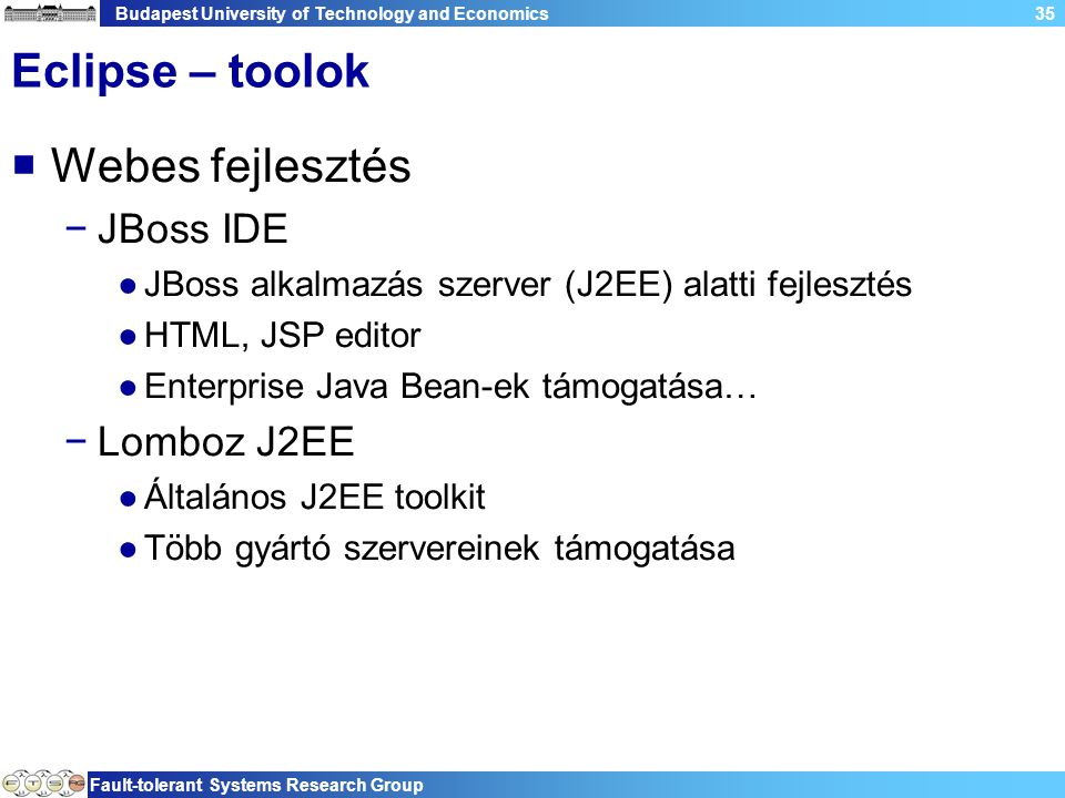Budapest University of Technology and Economics Fault-tolerant Systems Research Group 35 Eclipse – toolok  Webes fejlesztés −JBoss IDE ●JBoss alkalma