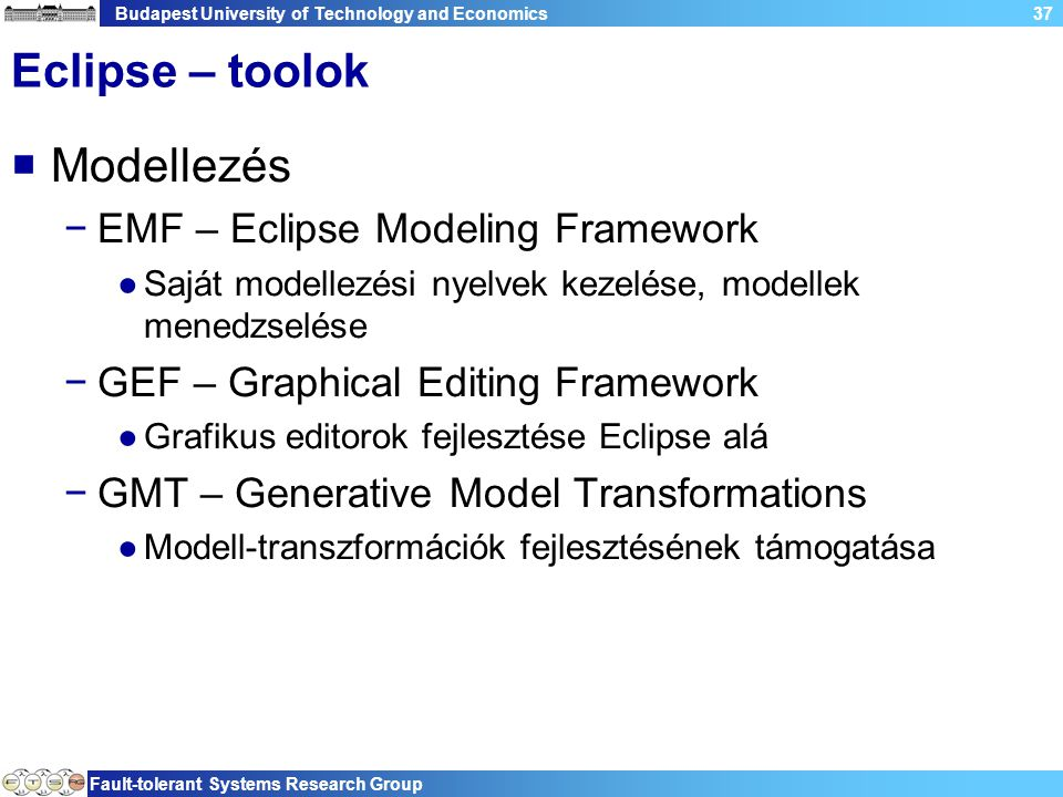 Budapest University of Technology and Economics Fault-tolerant Systems Research Group 37 Eclipse – toolok  Modellezés −EMF – Eclipse Modeling Framewo