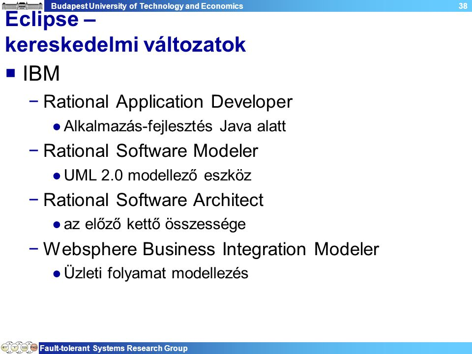 Budapest University of Technology and Economics Fault-tolerant Systems Research Group 38 Eclipse – kereskedelmi változatok  IBM −Rational Application