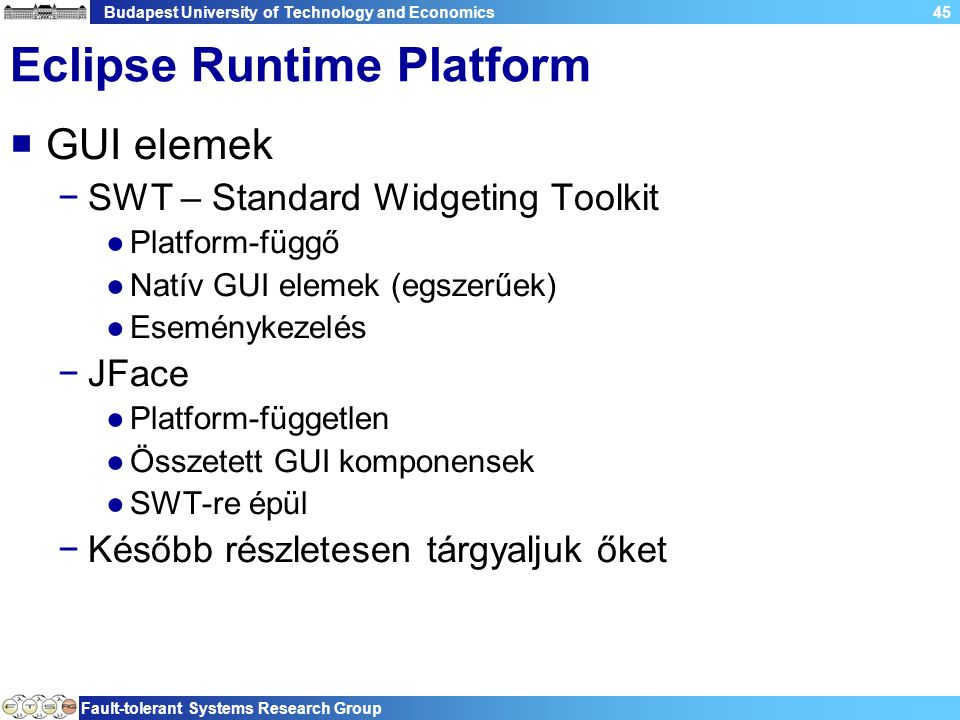 Budapest University of Technology and Economics Fault-tolerant Systems Research Group 45 Eclipse Runtime Platform  GUI elemek −SWT – Standard Widgeti