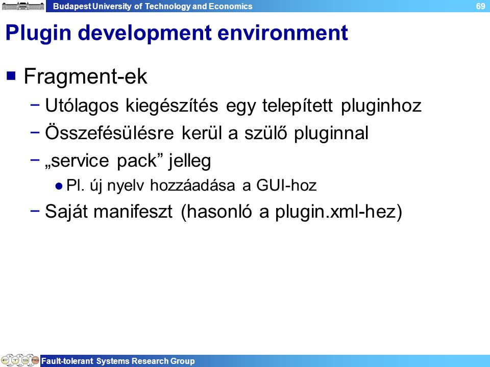 "Budapest University of Technology and Economics Fault-tolerant Systems Research Group 69 Plugin development environment  Fragment-ek −Utólagos kiegészítés egy telepített pluginhoz −Összefésülésre kerül a szülő pluginnal −""service pack jelleg ●Pl."