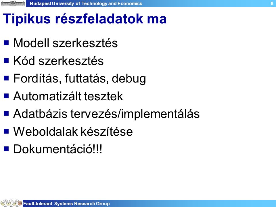 Budapest University of Technology and Economics Fault-tolerant Systems Research Group 9 Tipikus eszközök régen  Minden részhez külön eszköz  Sokszor parancssori/szöveges tool  Sok taszkváltás  Nehézkes integráció  Nehéz mindent kézben tartani  => rossz hatékonyság!