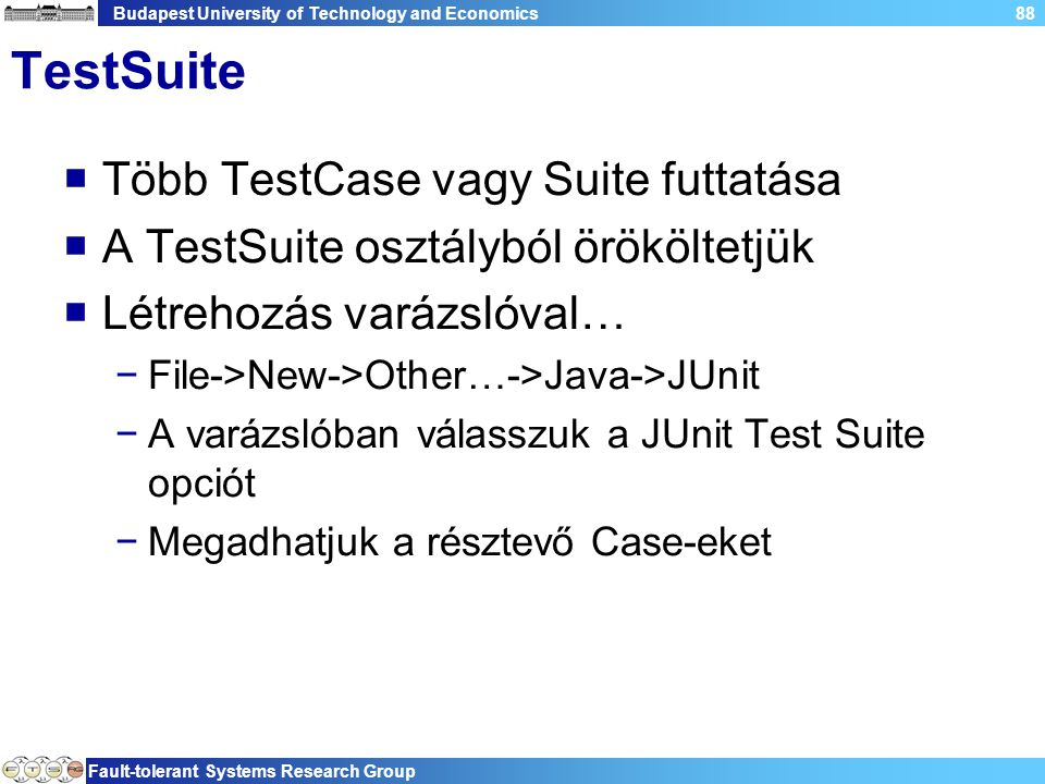 Budapest University of Technology and Economics Fault-tolerant Systems Research Group 88 TestSuite  Több TestCase vagy Suite futtatása  A TestSuite